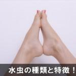 足の水虫は場所や症状によって種類や特徴が違うので注意!