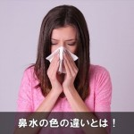 鼻水の色が違うのは体調のサイン!原因と症状をチェック!