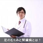 足のむくみが酷い時は腎臓病に注意!症状と原因をチェック!