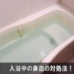 風呂で鼻血が出た時の対処法と止まった後の入浴で注意する事!