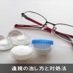 遠視の治し方と対処法は眼鏡!目の疲れや病気を防ぐ対策!