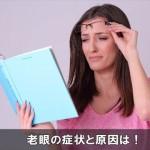 近くの文字が見えにくい目が疲れる症状は老眼かも!原因はコレ