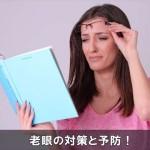 ピントが合わない文字が見えない老眼を治す対処法と予防対策!