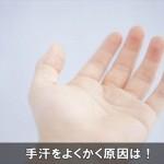 手汗をよくかく!いつも多く出て酷い原因と多汗症にも注意!