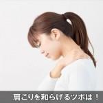 痛い肩こりの症状を和らげて解消するオススメのツボはコレ!