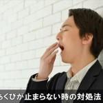 あくびが止まらない時の6つの対処法!困った時におすすめ!